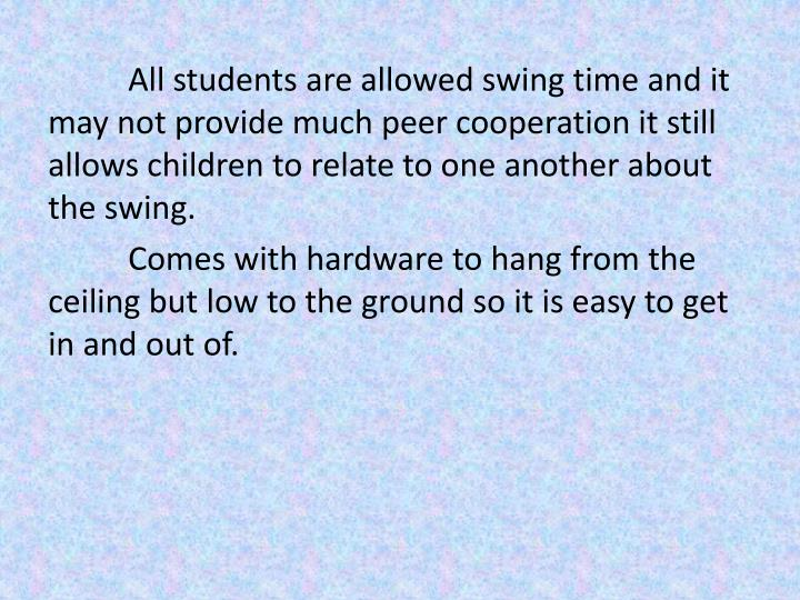 All students are allowed swing time and it may not provide much peer cooperation it still allows children to relate to one another about the swing.