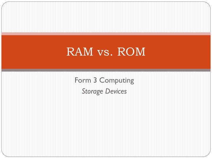ram vs rom Ram (random access memory) and rom (read-only memory) are memory device located on the mother board of a computer system ram is used to store the programs and data being used by the cpu in real time whereas rom is used primarily in the start up process of a computer system.