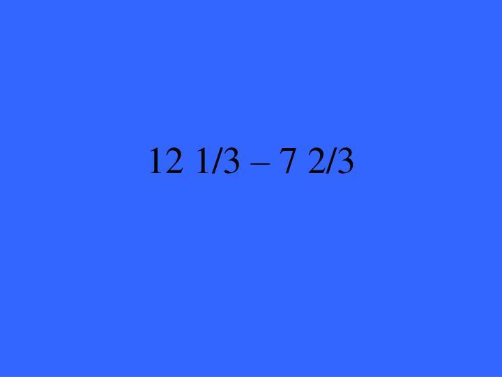 12 1/3 – 7 2/3