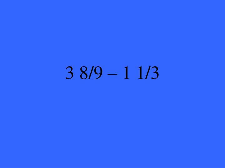3 8/9 – 1 1/3