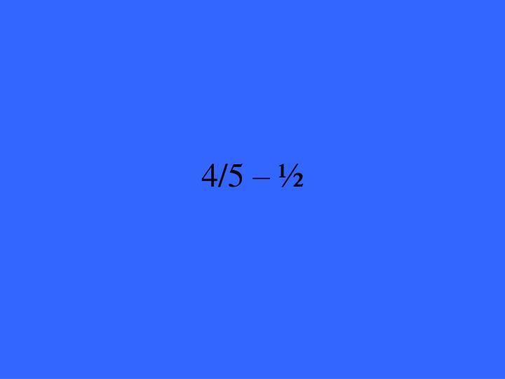 4/5 – ½