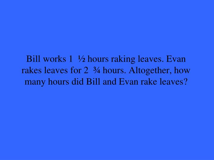 Bill works 1  ½ hours raking leaves. Evan rakes leaves for 2  ¾ hours. Altogether, how many hours did Bill and Evan rake leaves?