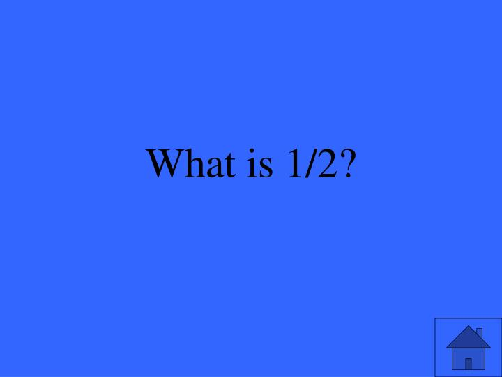 What is 1/2?