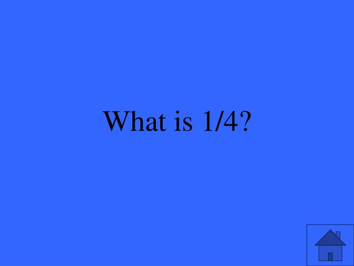 What is 1/4?
