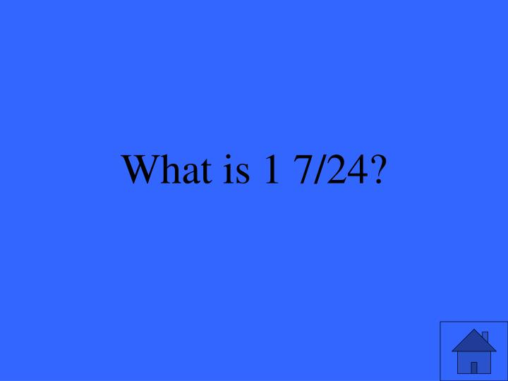 What is 1 7/24?
