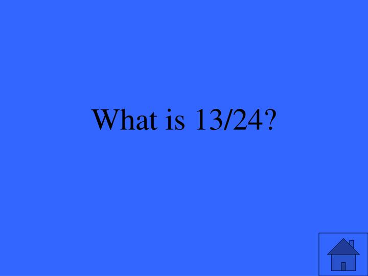 What is 13/24?