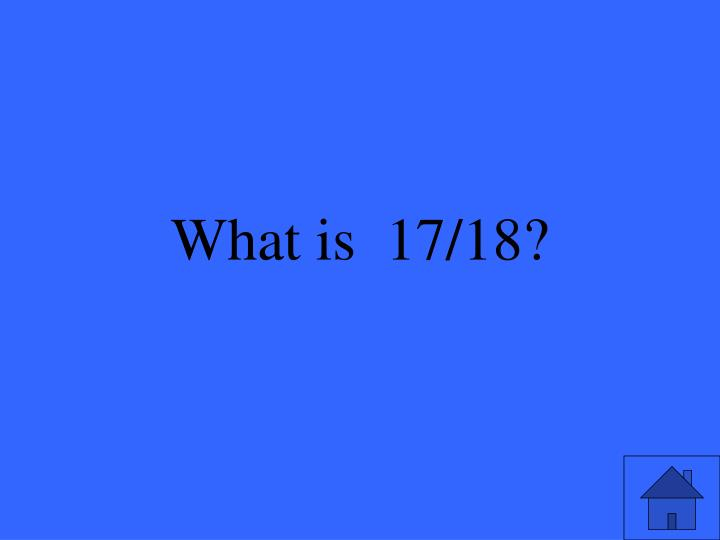 What is  17/18?