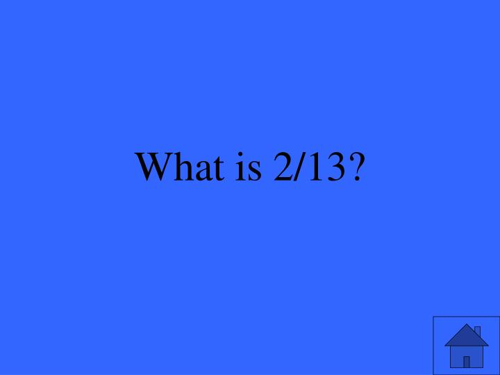 What is 2/13?