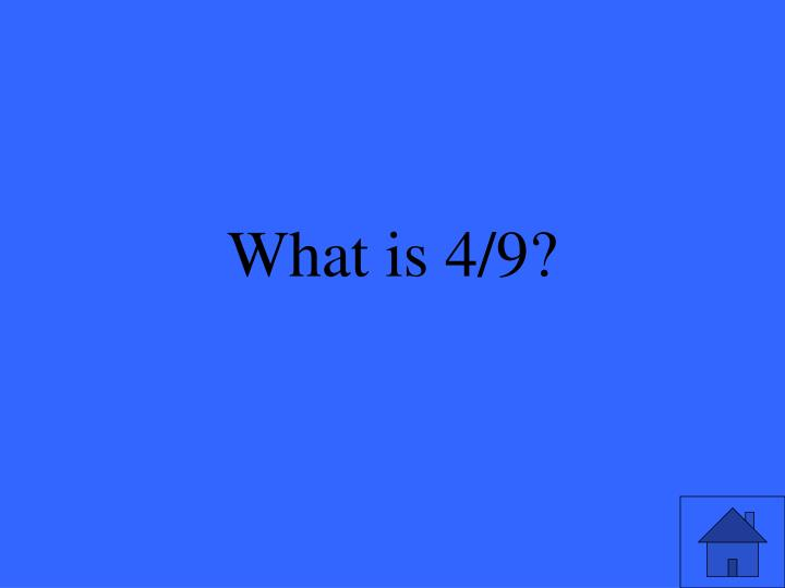 What is 4/9?