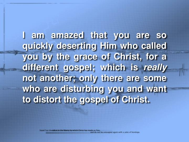 I am amazed that you are so quickly deserting Him who called you by the grace of Christ, for a diffe...