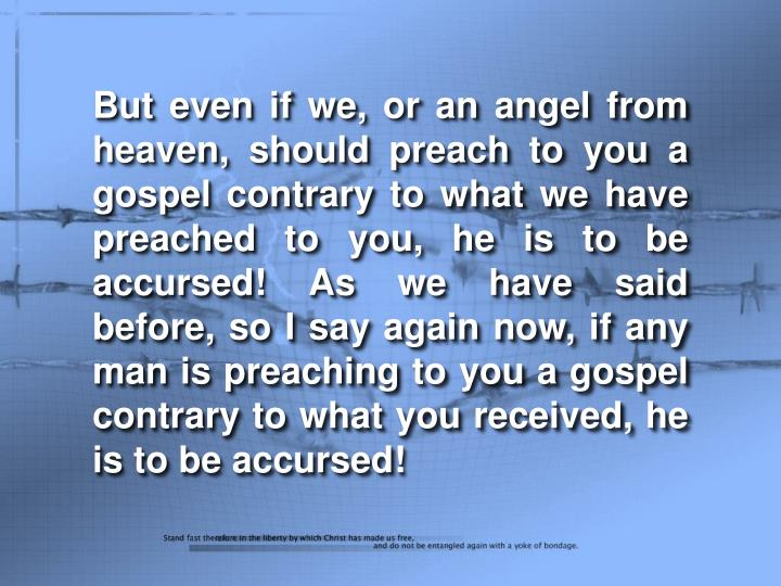 But even if we, or an angel from heaven, should preach to you a gospel contrary to what we have preached to you, he is to be accursed! As we have said before, so I say again now, if any man is preaching to you a gospel contrary to what you received, he is to be accursed!