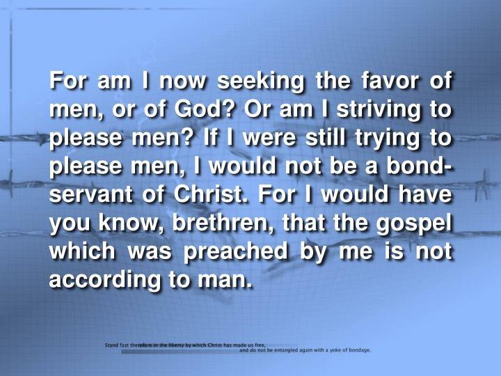 For am I now seeking the favor of men, or of God? Or am I striving to please men? If I were still trying to please men, I would not be a bond-servant of Christ. For I would have you know, brethren, that the gospel which was preached by me is not according to man.