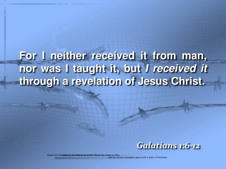 For I neither received it from man, nor was I taught it, but