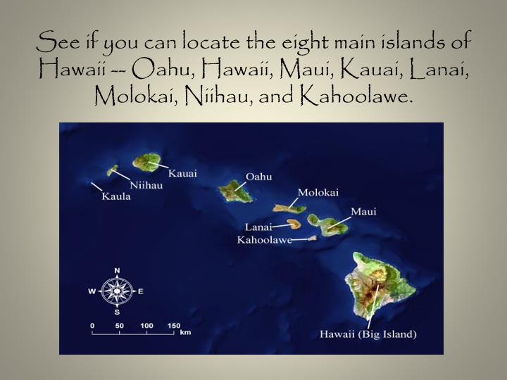 See if you can locate the eight main islands of Hawaii -- Oahu, Hawaii, Maui, Kauai, Lanai, Molokai, Niihau, and Kahoolawe.