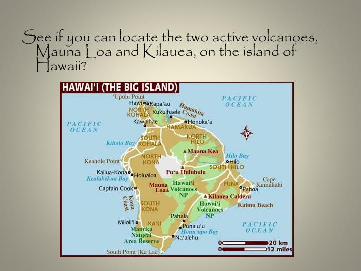 See if you can locate the two active volcanoes, Mauna Loa and Kilauea, on the island of Hawaii?
