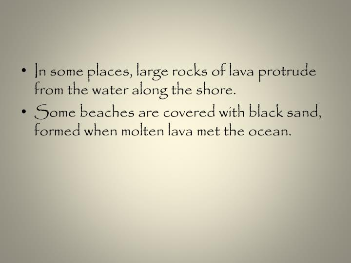 In some places, large rocks of lava protrude from the water along the shore.
