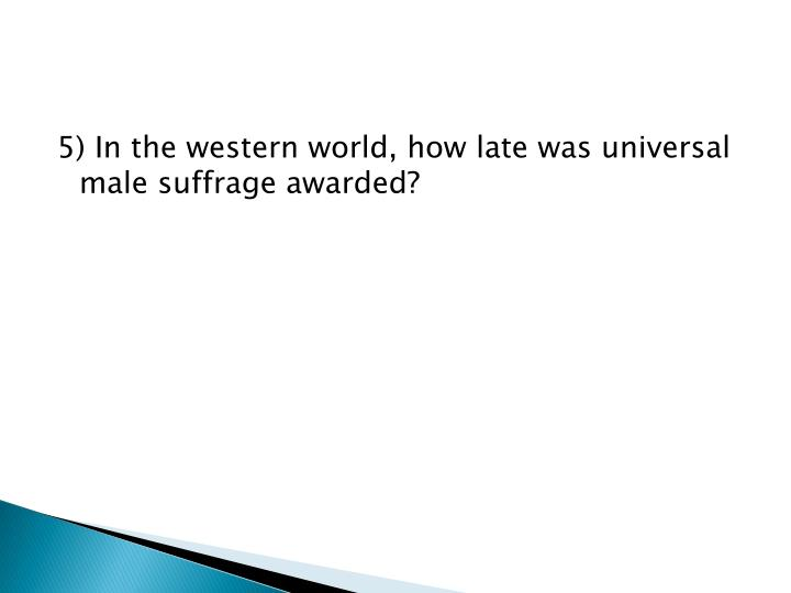5) In the western world, how late was universal male suffrage awarded?