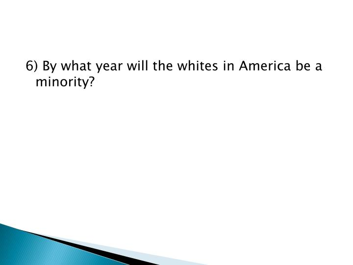 6) By what year will the whites in America be a minority?