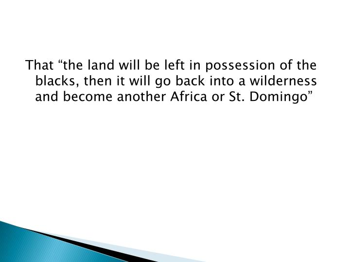 "That ""the land will be left in possession of the blacks, then it will go back into a wilderness and become another Africa or St. Domingo"""