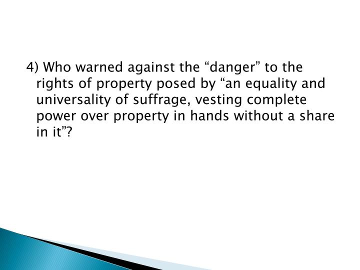 "4) Who warned against the ""danger"" to the rights of property posed by ""an equality and universality of suffrage, vesting complete power over property in hands without a share in it""?"