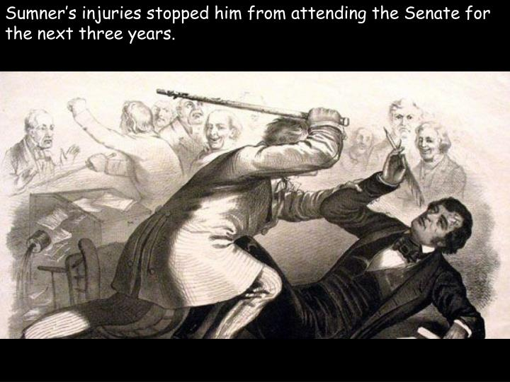 Sumner's injuries stopped him from attending the Senate for the next three years.