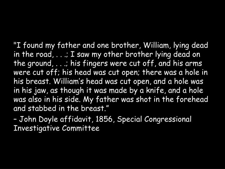 """""""I found my father and one brother, William, lying dead in the road, . . .; I saw my other brother lying dead on the ground, . . .; his fingers were cut off, and his arms were cut off; his head was cut open; there was a hole in his breast. William's head was cut open, and a hole was in his jaw, as though it was made by a knife, and a hole was also in his side. My father was shot in the forehead and stabbed in the breast."""""""