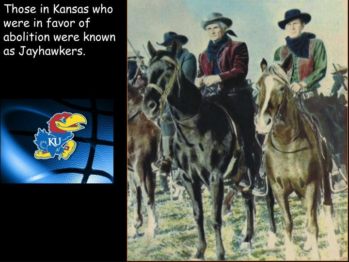 Those in Kansas who were in favor of abolition were known as Jayhawkers.