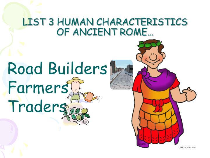 LIST 3 HUMAN CHARACTERISTICS OF ANCIENT ROME…