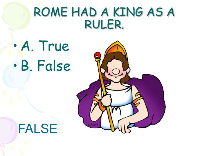 ROME HAD A KING AS A RULER.