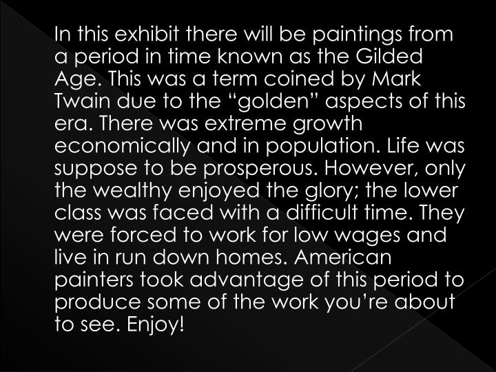 In this exhibit there will be paintings from a period in time known as the Gilded Age. This was a t...