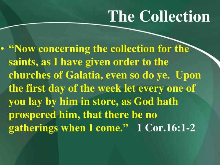 """Now concerning the collection for the saints, as I have given order to the churches of Galatia, even so do ye.  Upon the first day of the week let every one of you lay by him in store, as God hath prospered him, that there be no gatherings when I come."""
