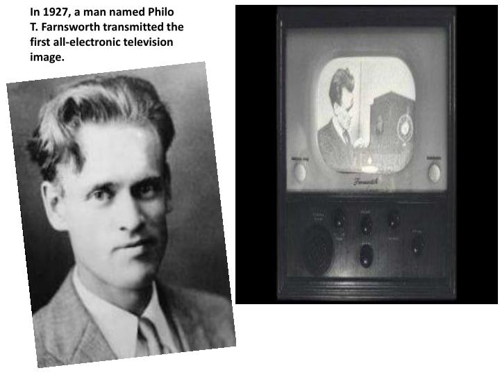 In 1927, a man named Philo T. Farnsworth transmitted the first all-electronic television image.