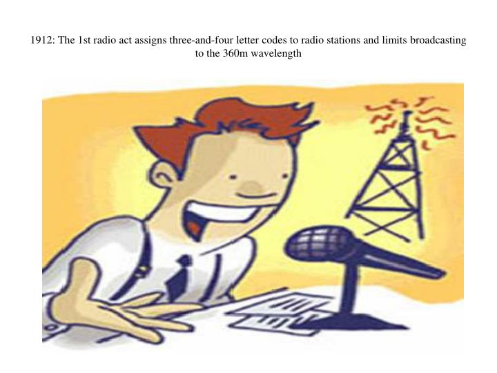 1912: The 1st radio act assigns three-and-four letter codes to radio stations and limits broadcasting to the 360m wavelength