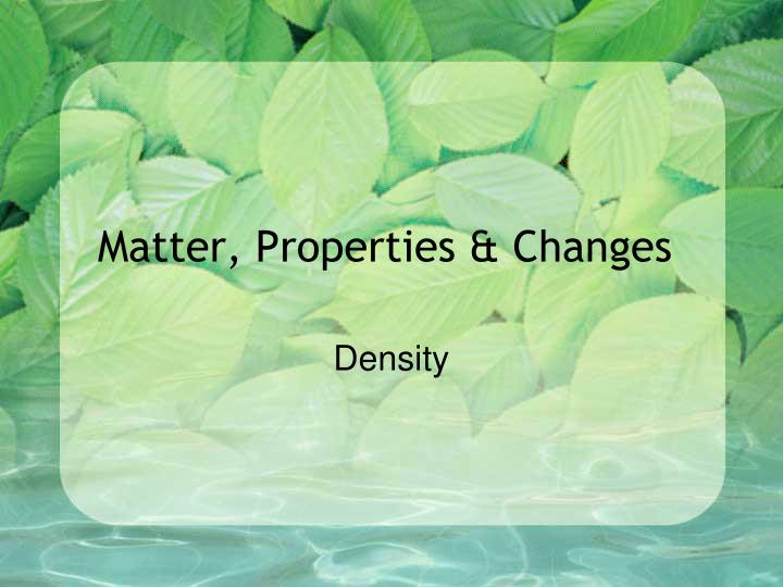 Matter properties changes