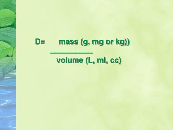 D=   mass (g, mg or kg))