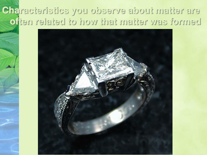 Characteristics you observe about matter are often related to how that matter was formed