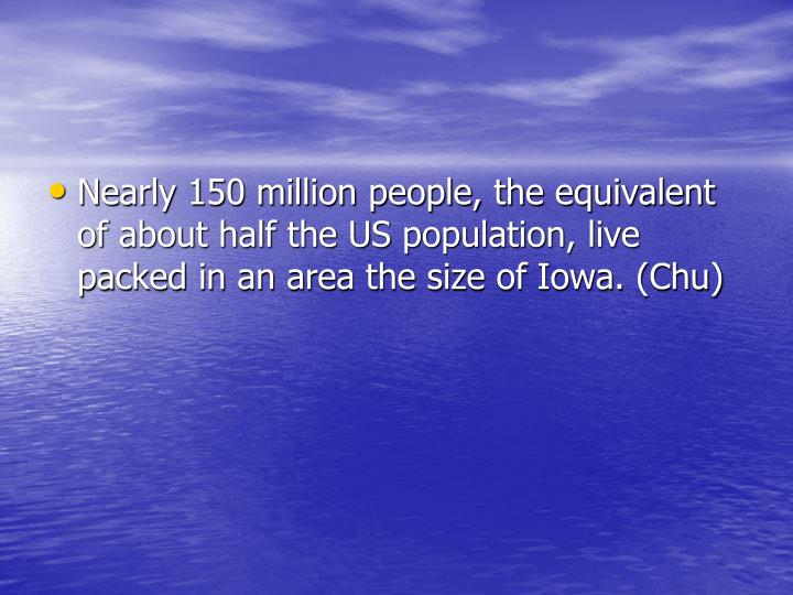 Nearly 150 million people, the equivalent of about half the US population, live packed in an area the size of