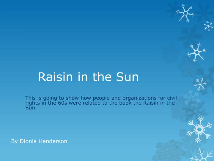raisin in the sun essay titles A raisin in the sun was an awesome book about many things it was about a black family struggling with economic hardship and racial prejudice this play showed the importance of family, the value of dreams, and about racial discrimination.