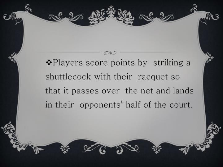 Players score points by  striking a shuttlecock with their  racquet so that it passes over  the net and lands in their  opponents' half of the court