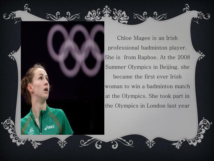 Chloe Magee is an Irish professional badminton player. She is  from Raphoe. At the 2008 Summer Olympics in Beijing, she became the first ever Irish woman to win a badminton match at the Olympics. She took part in the Olympics in London last year