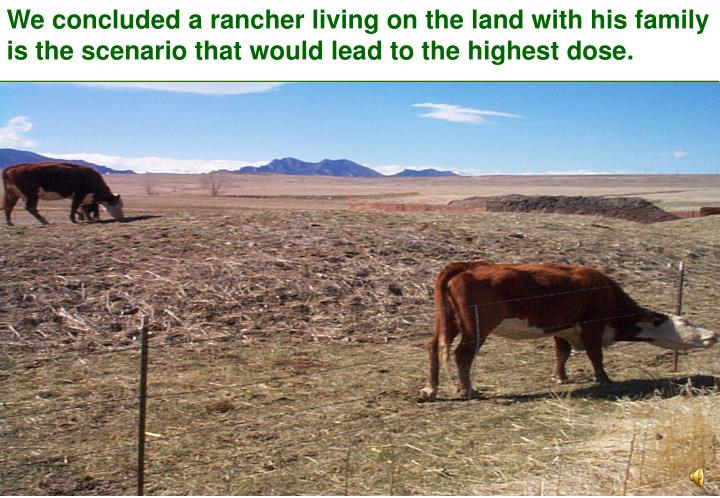 We concluded a rancher living on the land with his family is the scenario that would lead to the highest dose.