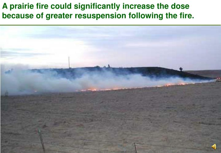 A prairie fire could significantly increase the dose because of greater resuspension following the fire.
