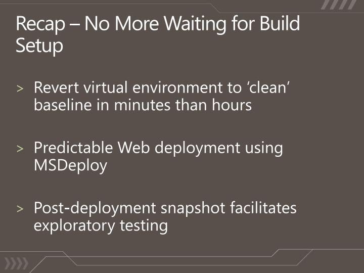 Recap – No More Waiting for Build Setup