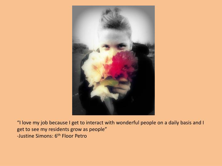 """I love my job because I get to interact with wonderful people on a daily basis and I get to see m..."