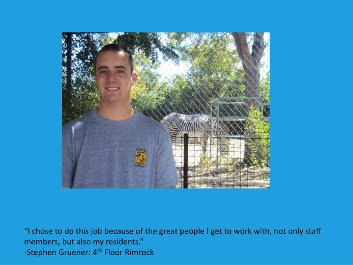 """I chose to do this job because of the great people I get to work with, not only staff members, but also my residents."""