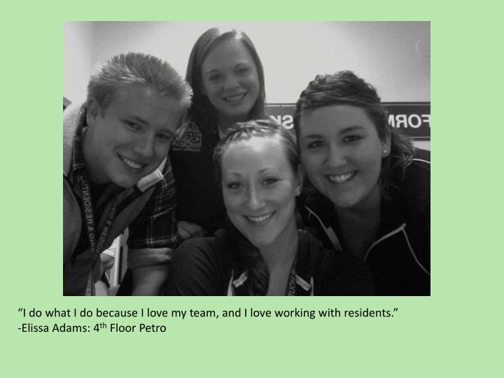 """I do what I do because I love my team, and I love working with residents."""