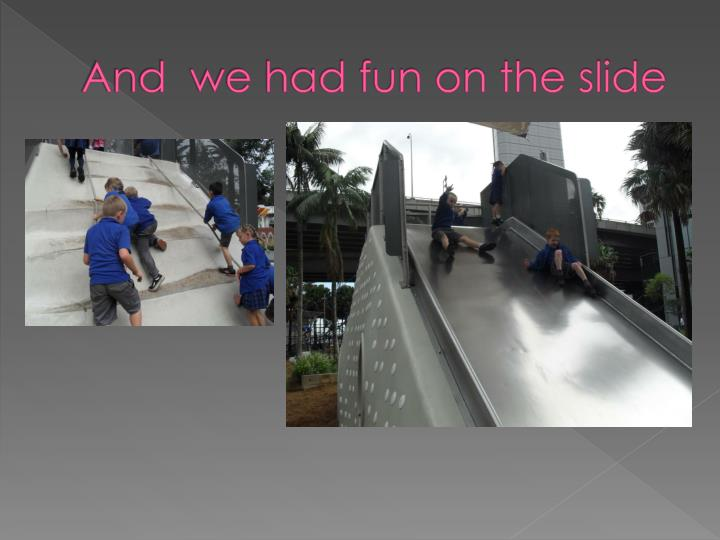 And we had fun on the slide