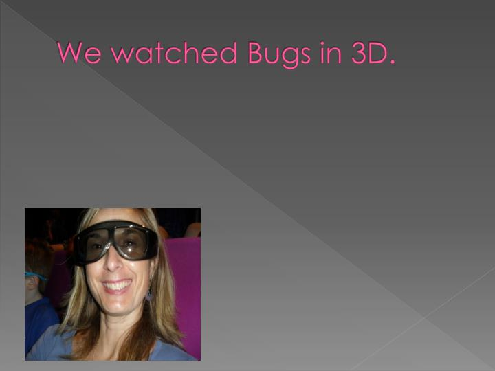 We watched Bugs in 3D.