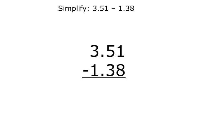 Simplify: 3.51 – 1.38