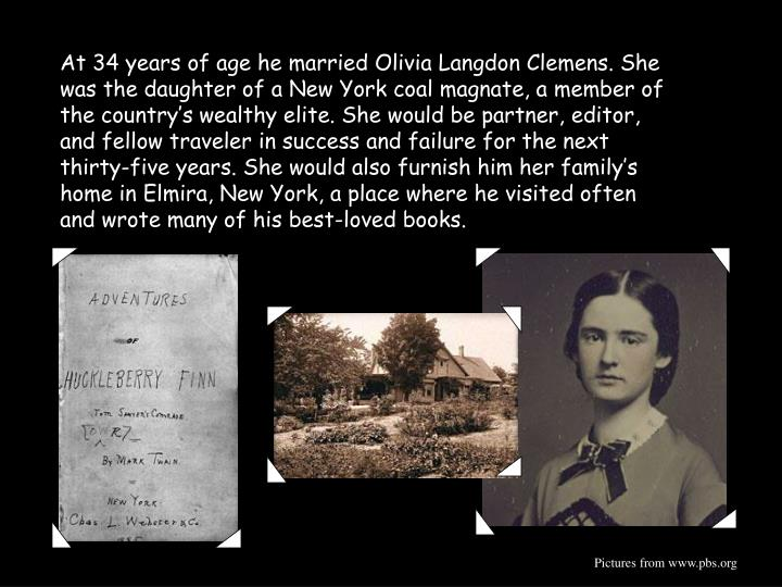 At 34 years of age he married Olivia Langdon Clemens. She was the daughter of a New York coal magnate, a member of the country's wealthy elite. She would be partner, editor, and fellow traveler in success and failure for the next thirty-five years. She would also furnish him her family's home in Elmira, New York, a place where he visited often and wrote many of his best-loved books.